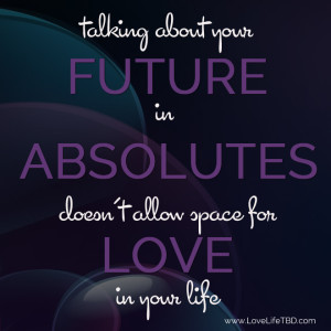 Talking about our Future in Absolutes doesn't allow space for love in your life
